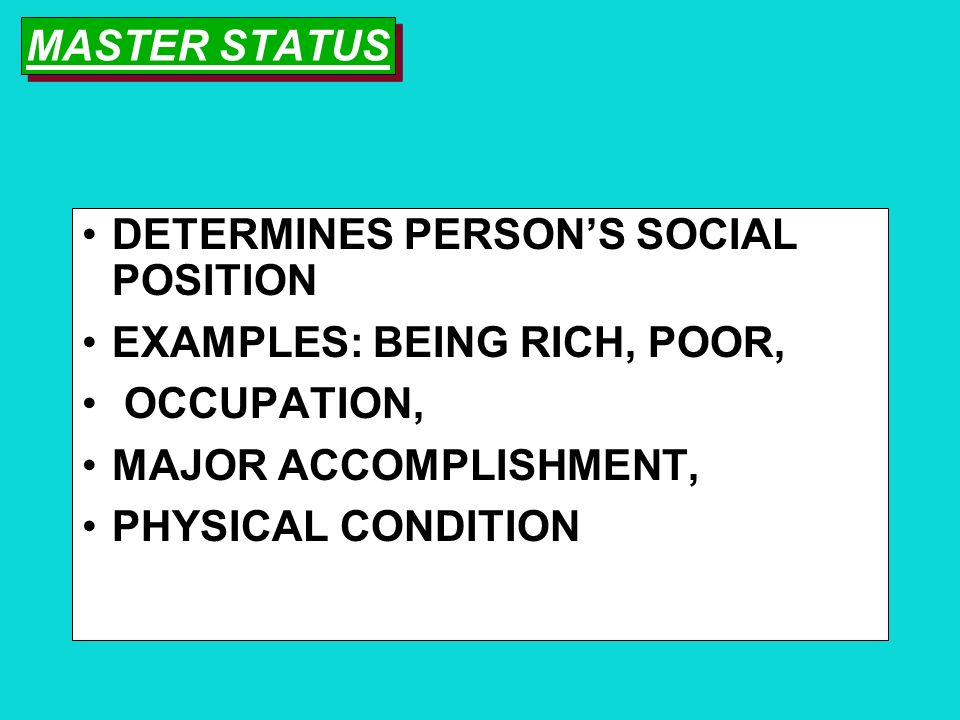 MASTER STATUS DETERMINES PERSON'S SOCIAL POSITION. EXAMPLES: BEING RICH, POOR, OCCUPATION, MAJOR ACCOMPLISHMENT,