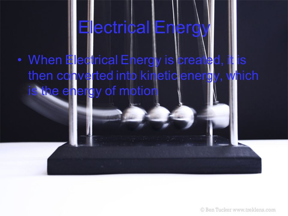Electrical Energy When Electrical Energy is created, it is then converted into kinetic energy, which is the energy of motion.