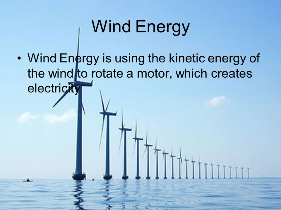 Wind Energy Wind Energy is using the kinetic energy of the wind to rotate a motor, which creates electricity.