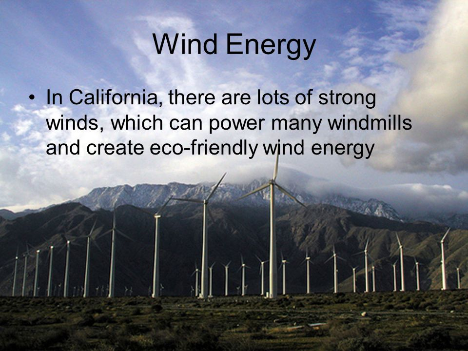 Wind Energy In California, there are lots of strong winds, which can power many windmills and create eco-friendly wind energy.