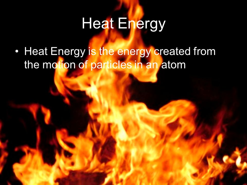 Heat Energy Heat Energy is the energy created from the motion of particles in an atom