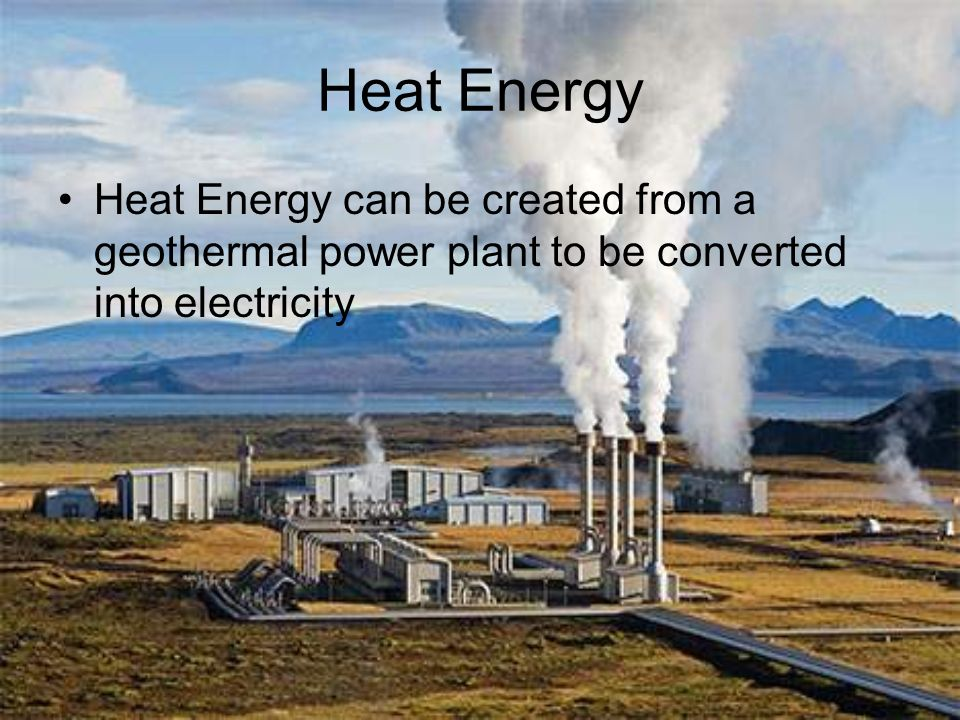 Heat Energy Heat Energy can be created from a geothermal power plant to be converted into electricity.