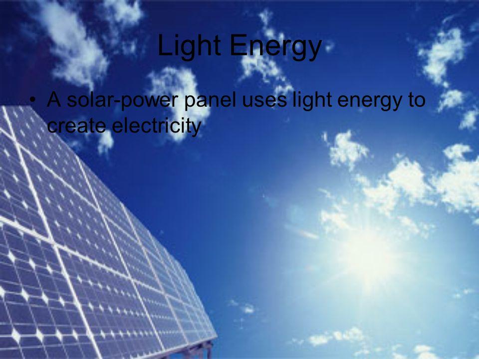 Light Energy A solar-power panel uses light energy to create electricity