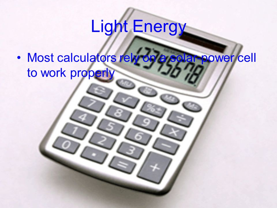 Light Energy Most calculators rely on a solar-power cell to work properly