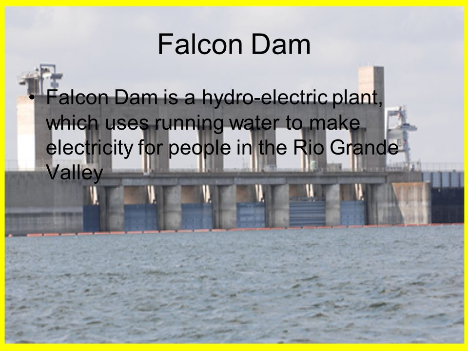 Falcon Dam Falcon Dam is a hydro-electric plant, which uses running water to make electricity for people in the Rio Grande Valley.