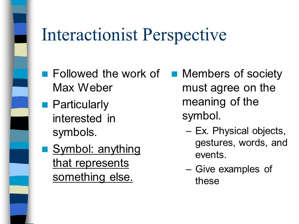 symbolic interactionist The symbolic interactionist perspective of sociology views society as a product of everyday social interactions of individuals symbolic interactionists also study how people use symbols to create meaning.