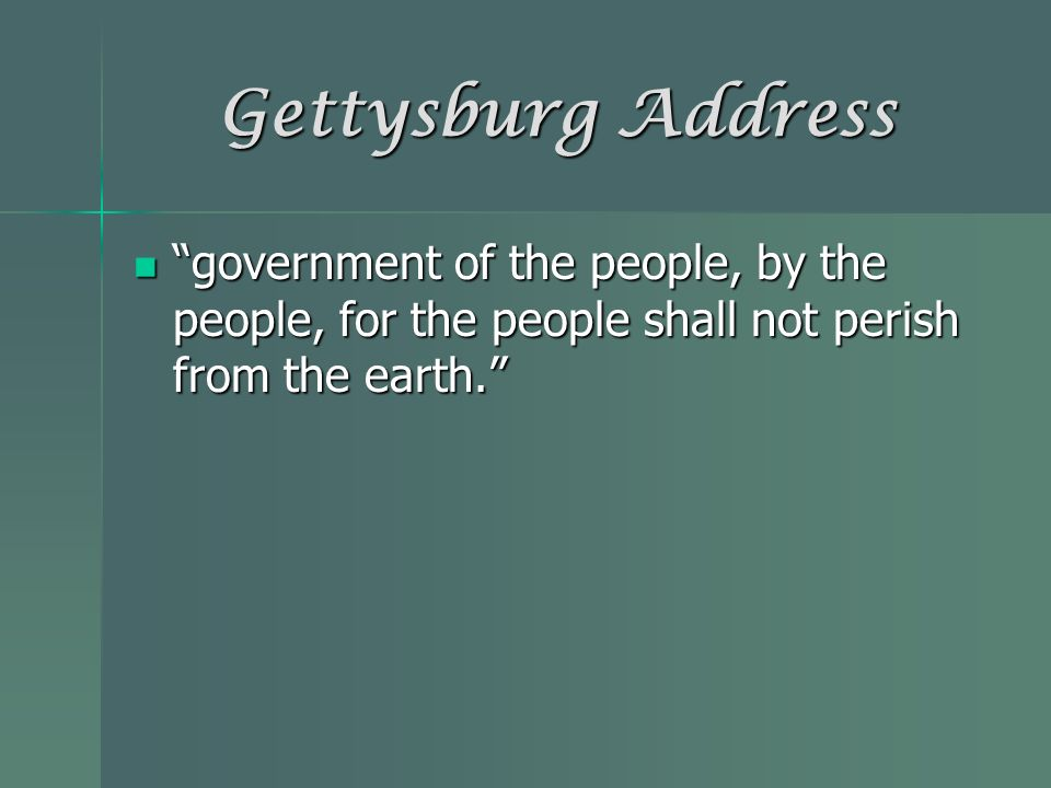 Gettysburg Address government of the people, by the people, for the people shall not perish from the earth.