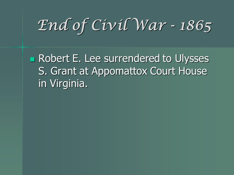 End of Civil War - 1865 Robert E. Lee surrendered to Ulysses S.