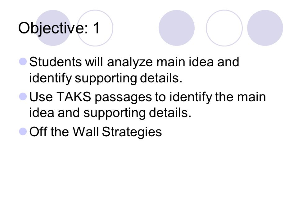 Objective: 1 Students will analyze main idea and identify supporting details. Use TAKS passages to identify the main idea and supporting details.