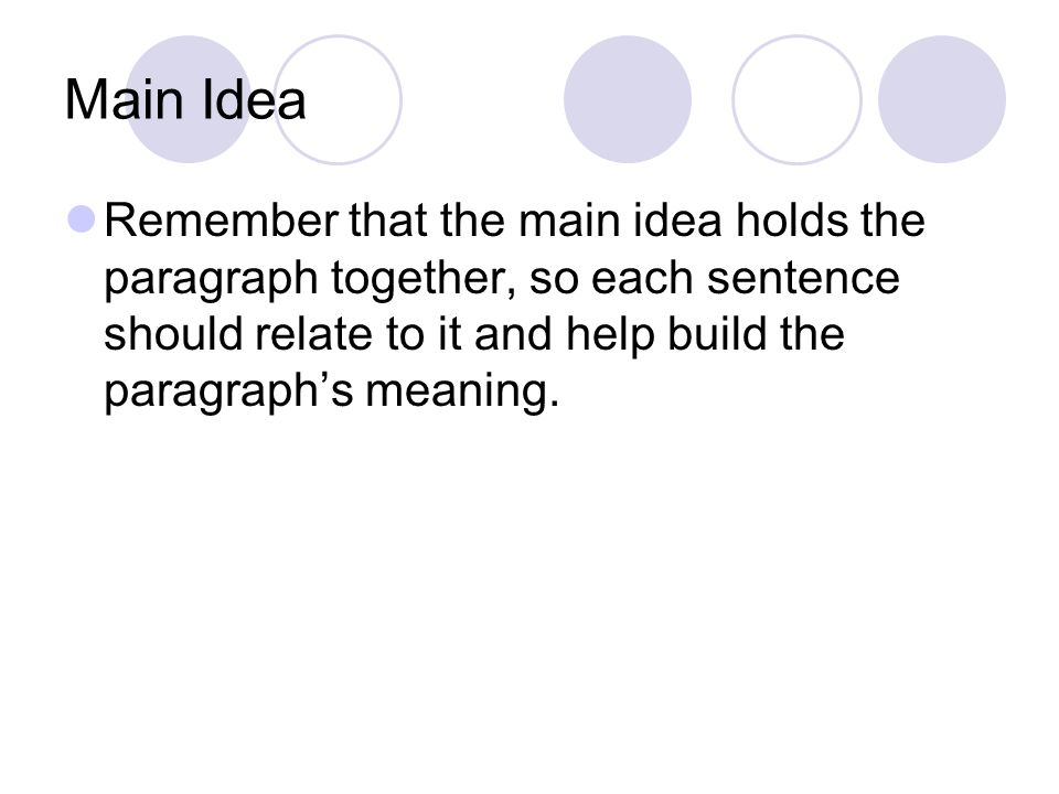 Main Idea Remember that the main idea holds the paragraph together, so each sentence should relate to it and help build the paragraph's meaning.