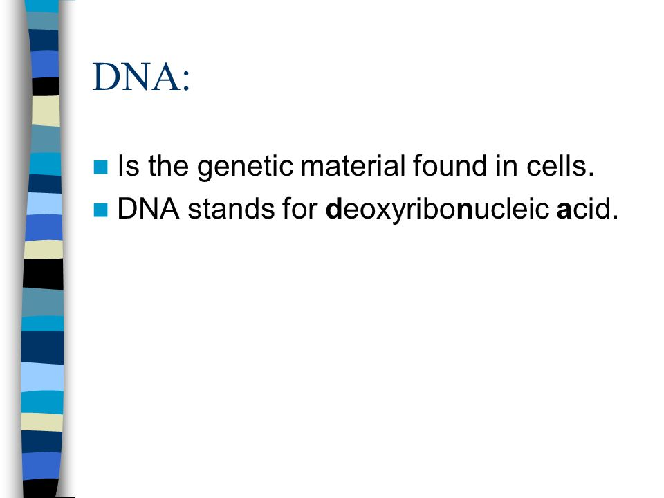 DNA: Is the genetic material found in cells.