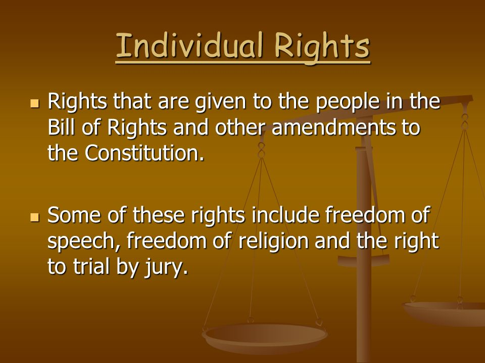 Individual Rights Rights that are given to the people in the Bill of Rights and other amendments to the Constitution.