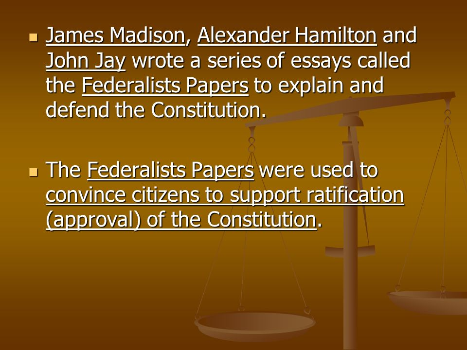 James Madison, Alexander Hamilton and John Jay wrote a series of essays called the Federalists Papers to explain and defend the Constitution.