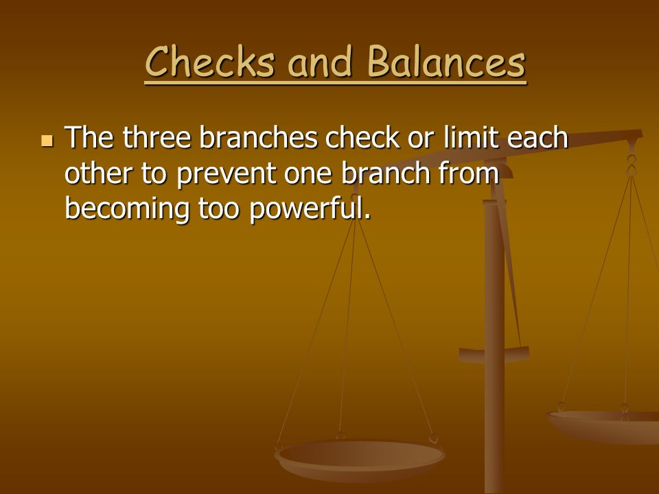 Checks and Balances The three branches check or limit each other to prevent one branch from becoming too powerful.