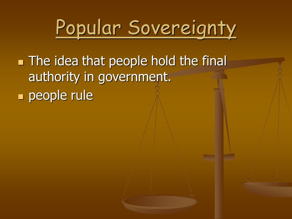 Popular Sovereignty The idea that people hold the final authority in government. people rule