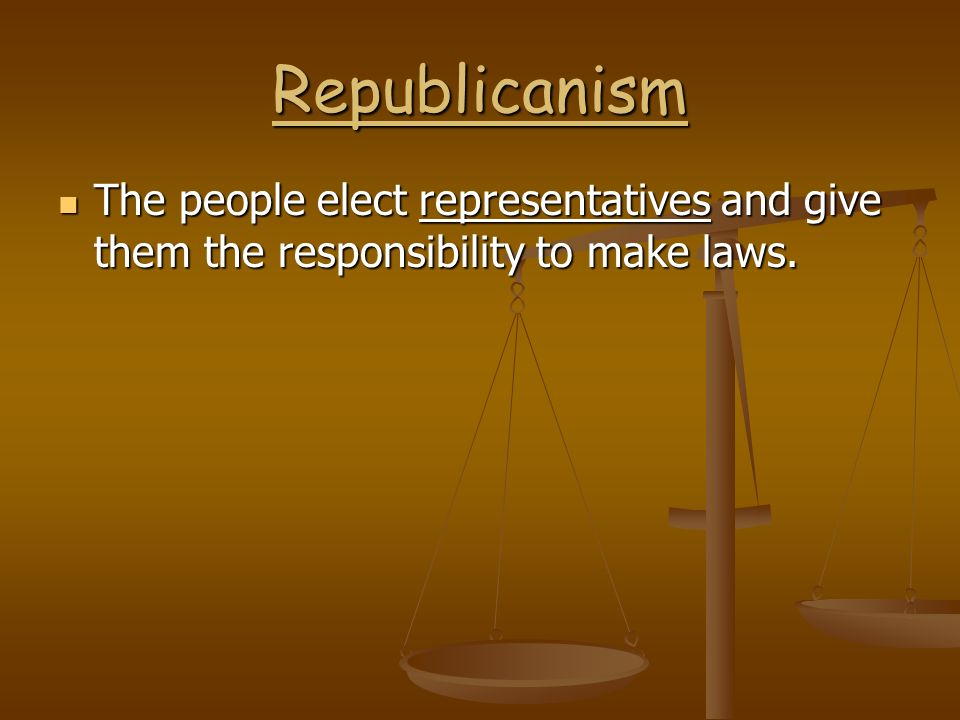 Republicanism The people elect representatives and give them the responsibility to make laws.