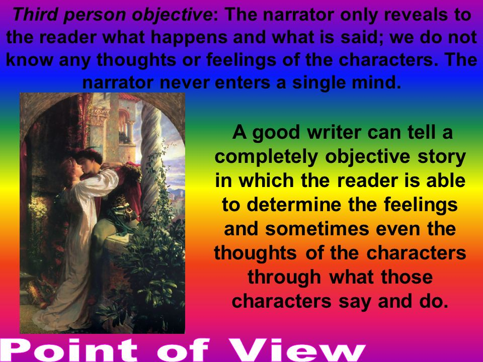 Third person objective: The narrator only reveals to the reader what happens and what is said; we do not know any thoughts or feelings of the characters. The narrator never enters a single mind.