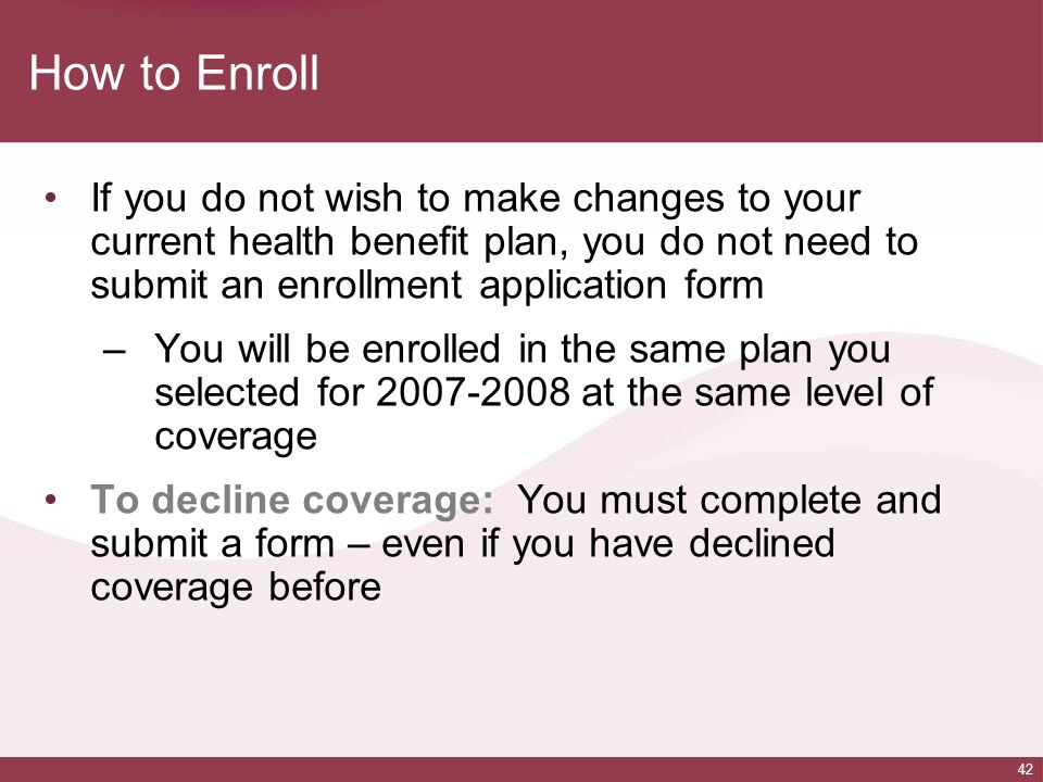 How to Enroll If you do not wish to make changes to your current health benefit plan, you do not need to submit an enrollment application form.