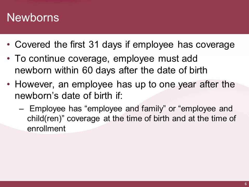 Newborns Covered the first 31 days if employee has coverage