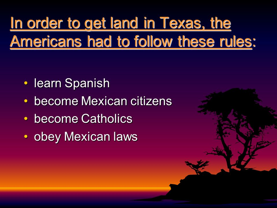 In order to get land in Texas, the Americans had to follow these rules: