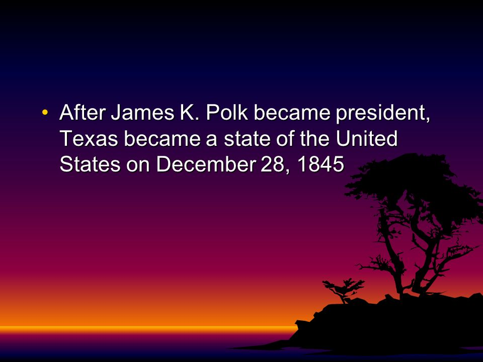 After James K. Polk became president, Texas became a state of the United States on December 28, 1845