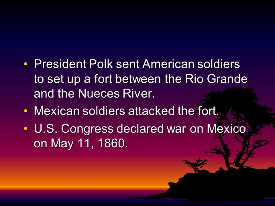President Polk sent American soldiers to set up a fort between the Rio Grande and the Nueces River.