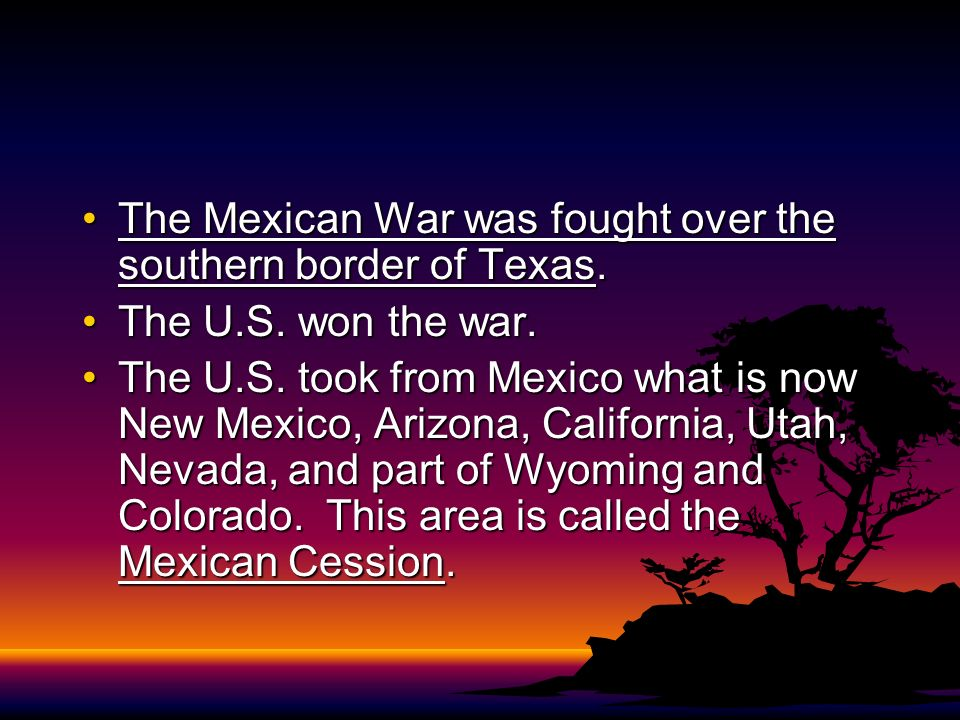 The Mexican War was fought over the southern border of Texas.