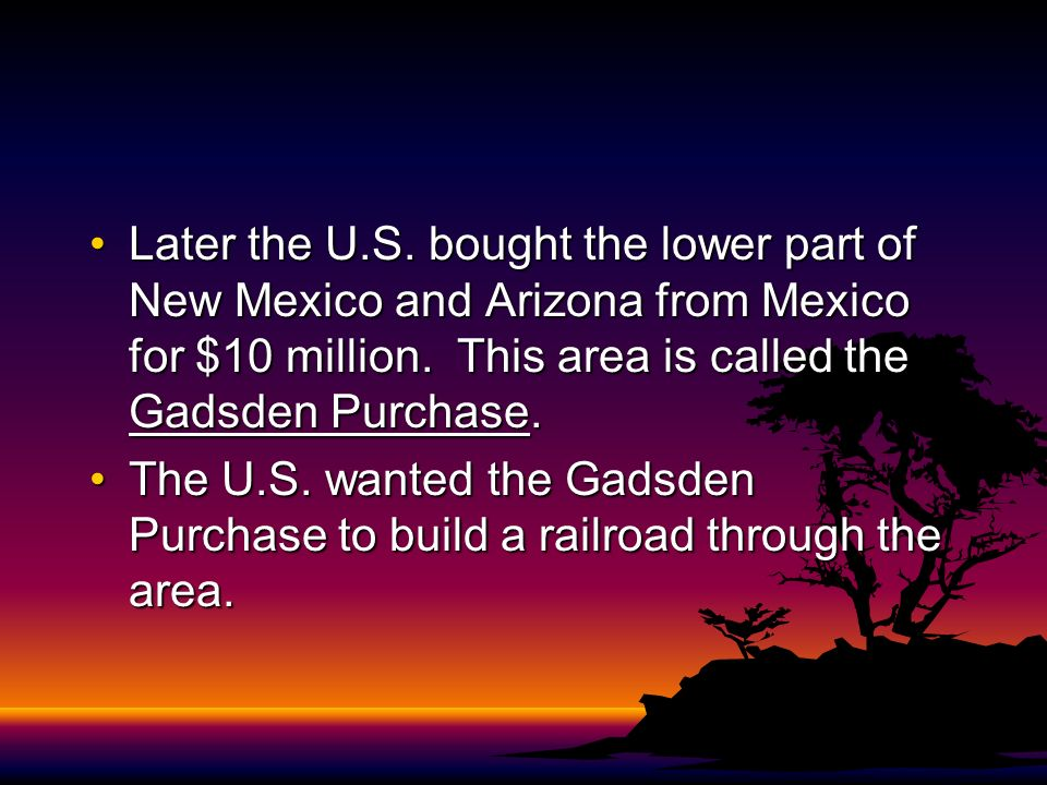 Later the U.S. bought the lower part of New Mexico and Arizona from Mexico for $10 million. This area is called the Gadsden Purchase.