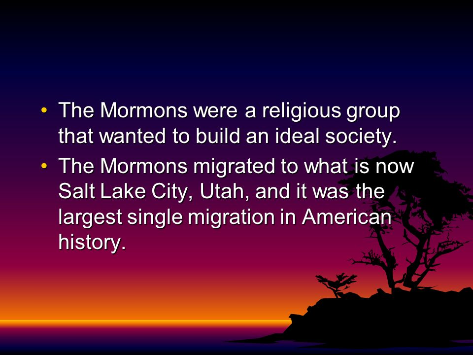 The Mormons were a religious group that wanted to build an ideal society.