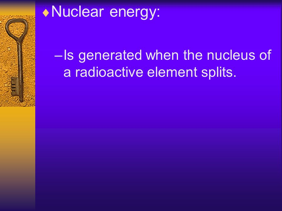 Nuclear energy: Is generated when the nucleus of a radioactive element splits.