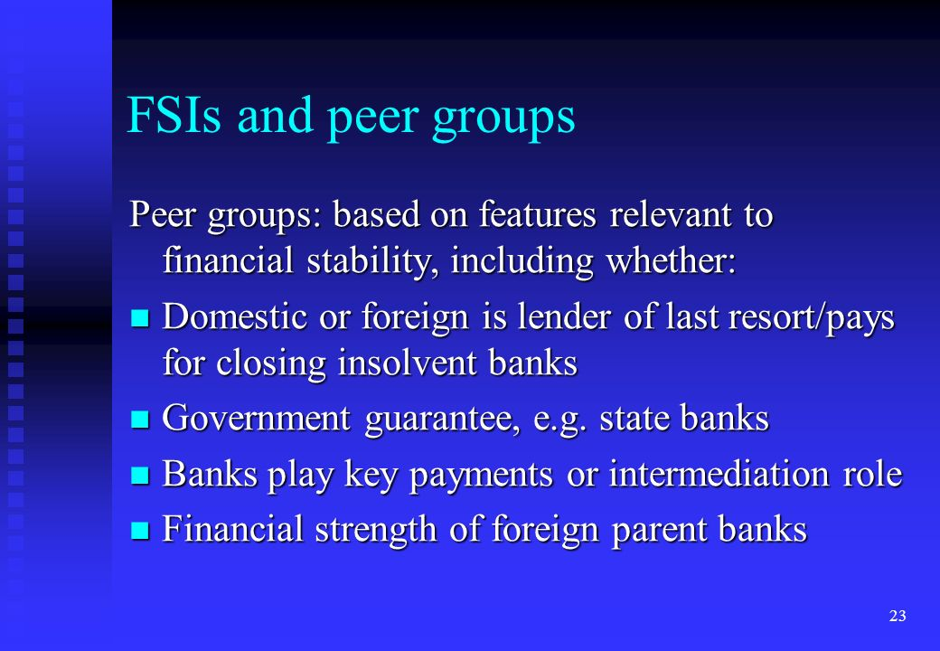 FSIs and peer groups Peer groups: based on features relevant to financial stability, including whether: