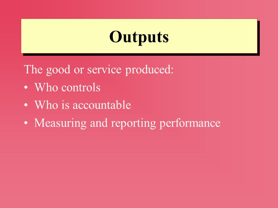 Outputs The good or service produced: Who controls Who is accountable