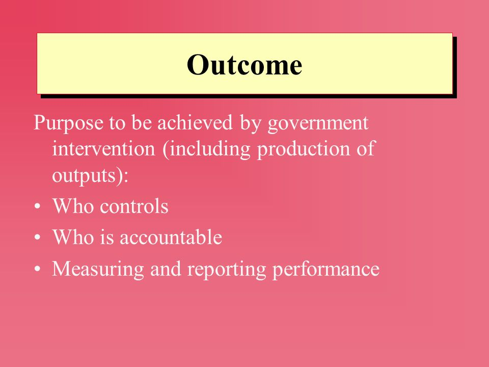 Outcome Purpose to be achieved by government intervention (including production of outputs): Who controls.