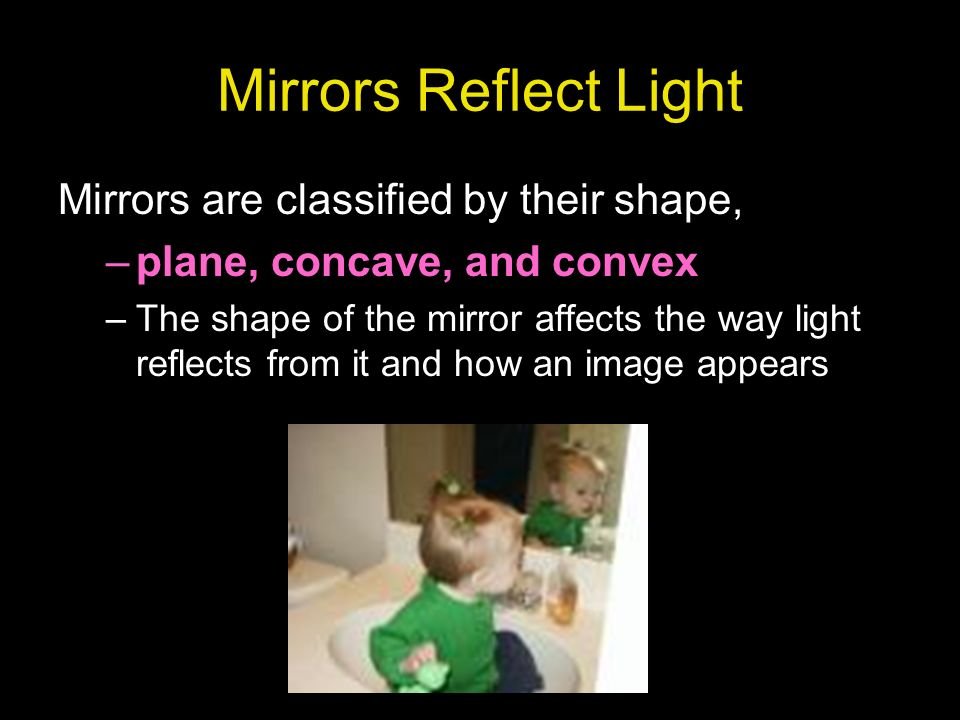 Mirrors Reflect Light Mirrors are classified by their shape,