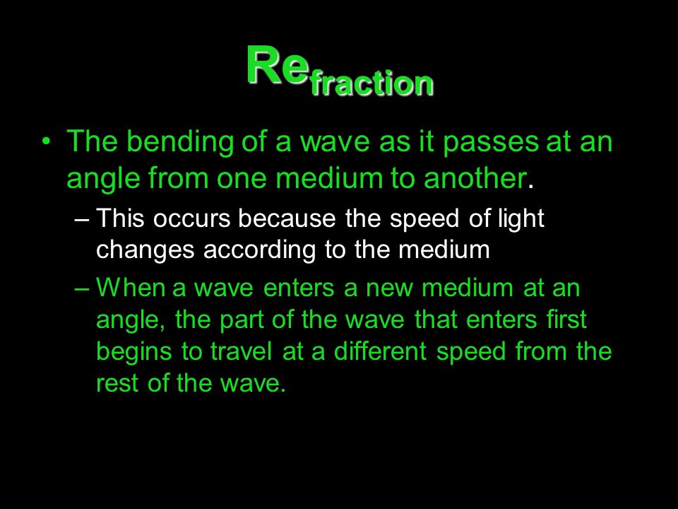 Refraction The bending of a wave as it passes at an angle from one medium to another.