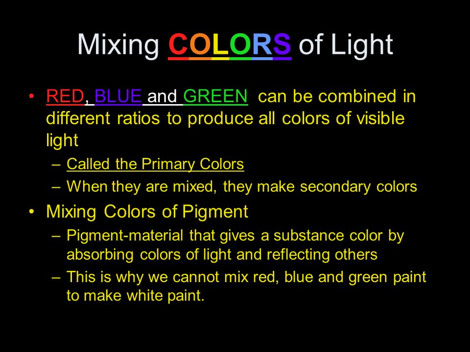 Mixing COLORS of Light RED, BLUE and GREEN can be combined in different ratios to produce all colors of visible light.