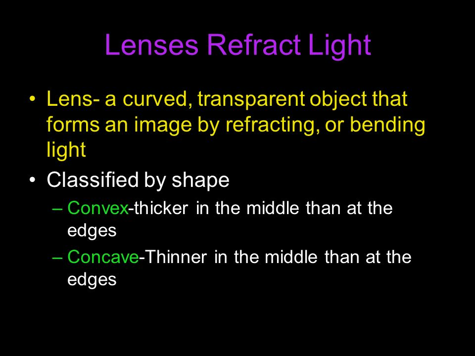 Lenses Refract Light Lens- a curved, transparent object that forms an image by refracting, or bending light.