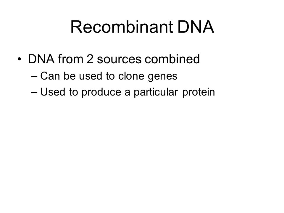 Recombinant DNA DNA from 2 sources combined Can be used to clone genes