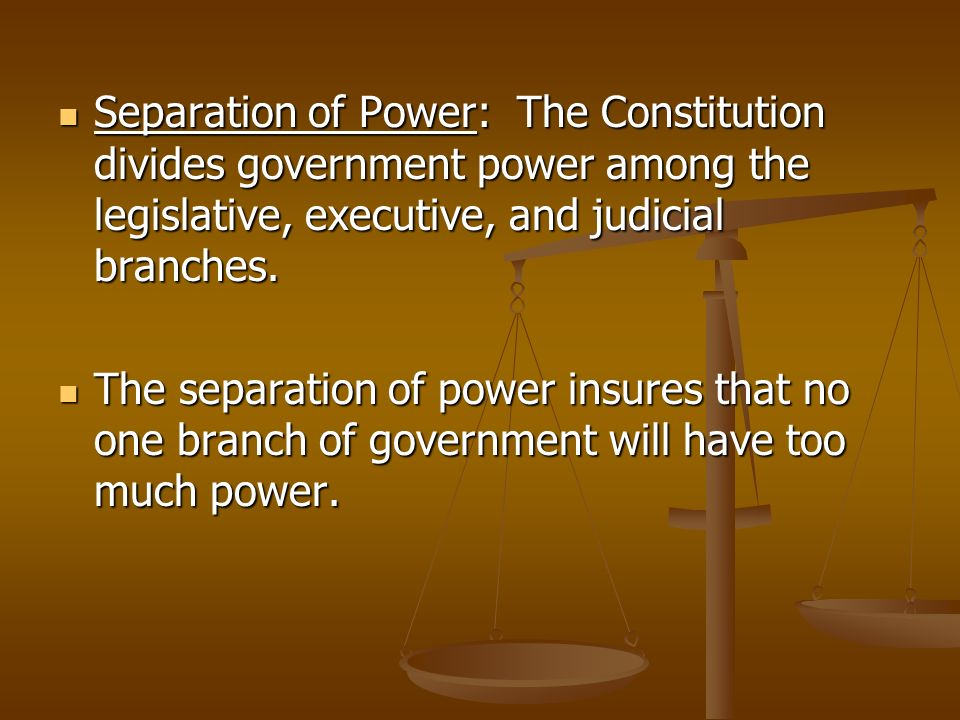 Separation of Power: The Constitution divides government power among the legislative, executive, and judicial branches.