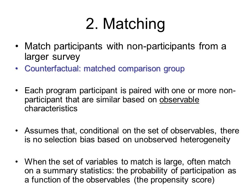 2. Matching Match participants with non-participants from a larger survey. Counterfactual: matched comparison group.
