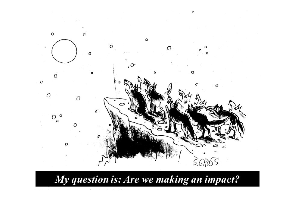 My question is: Are we making an impact