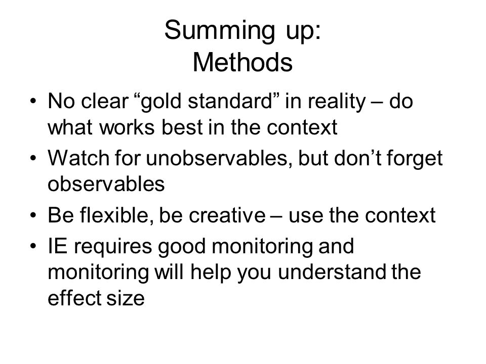 Summing up: Methods No clear gold standard in reality – do what works best in the context. Watch for unobservables, but don't forget observables.