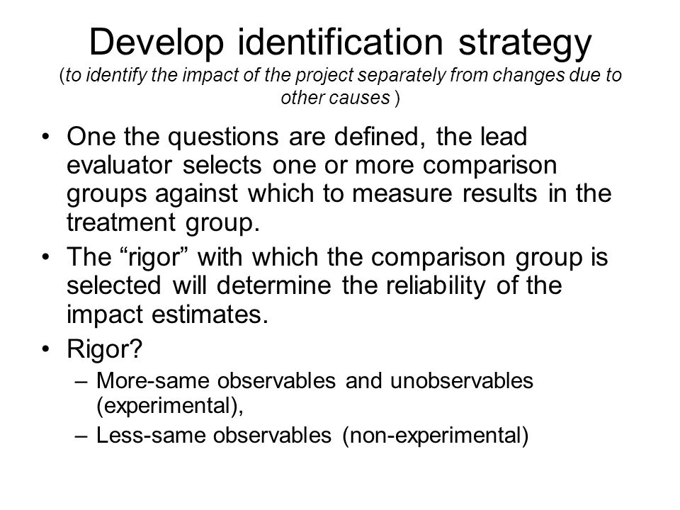 Develop identification strategy (to identify the impact of the project separately from changes due to other causes )