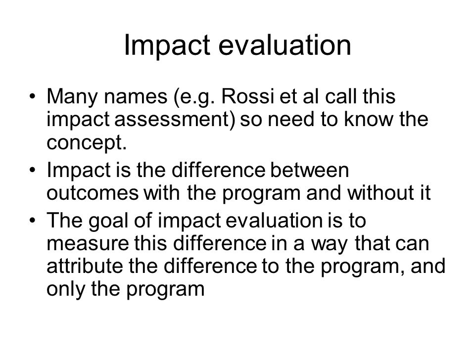 Impact evaluation Many names (e.g. Rossi et al call this impact assessment) so need to know the concept.