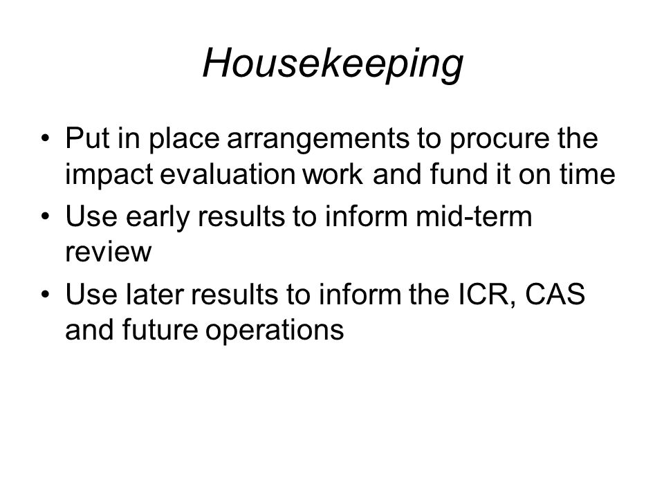 Housekeeping Put in place arrangements to procure the impact evaluation work and fund it on time. Use early results to inform mid-term review.