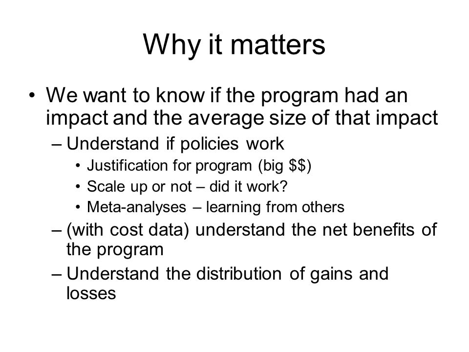 Why it matters We want to know if the program had an impact and the average size of that impact. Understand if policies work.