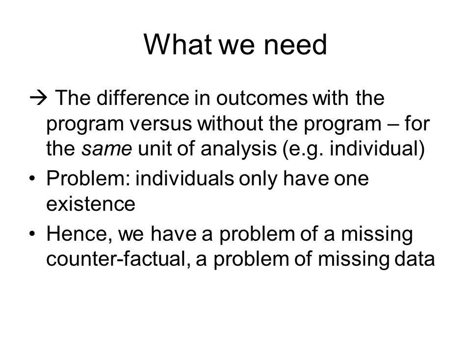 What we need  The difference in outcomes with the program versus without the program – for the same unit of analysis (e.g. individual)