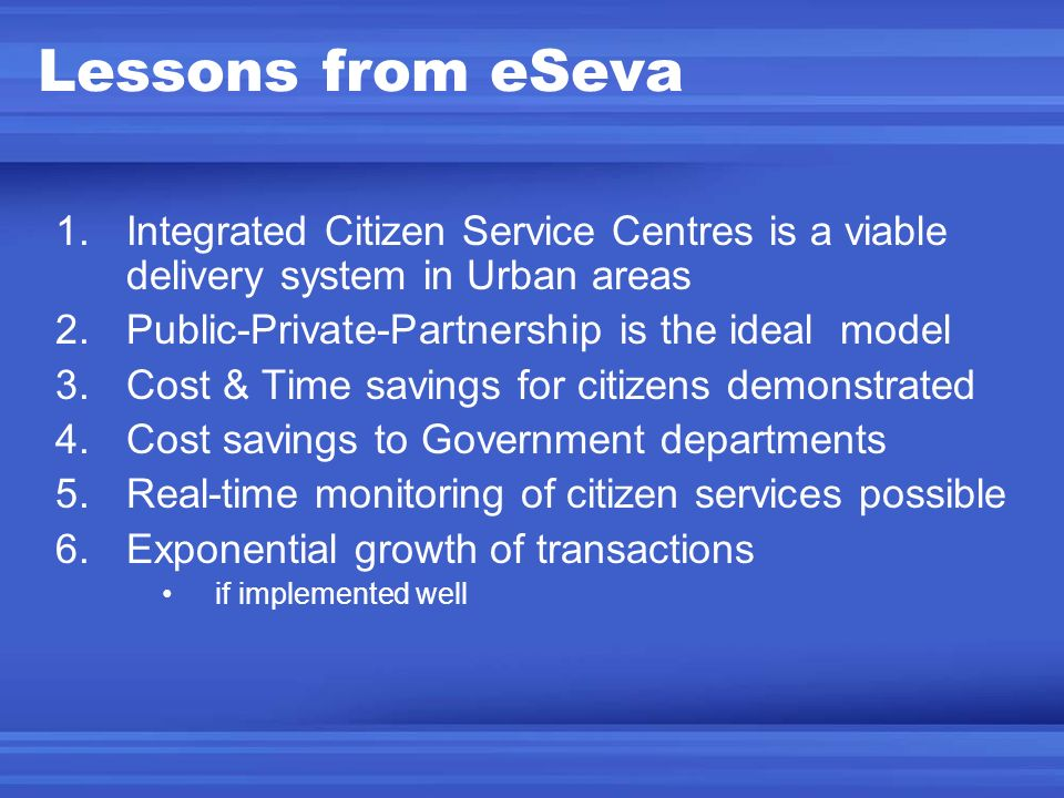 Lessons from eSeva Integrated Citizen Service Centres is a viable delivery system in Urban areas. Public-Private-Partnership is the ideal model.