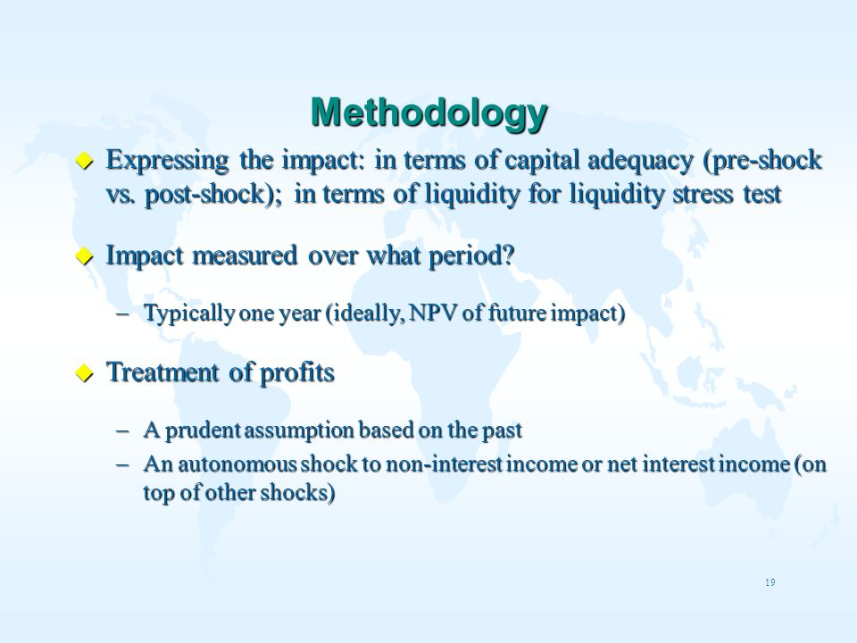 Methodology Expressing the impact: in terms of capital adequacy (pre-shock vs. post-shock); in terms of liquidity for liquidity stress test.