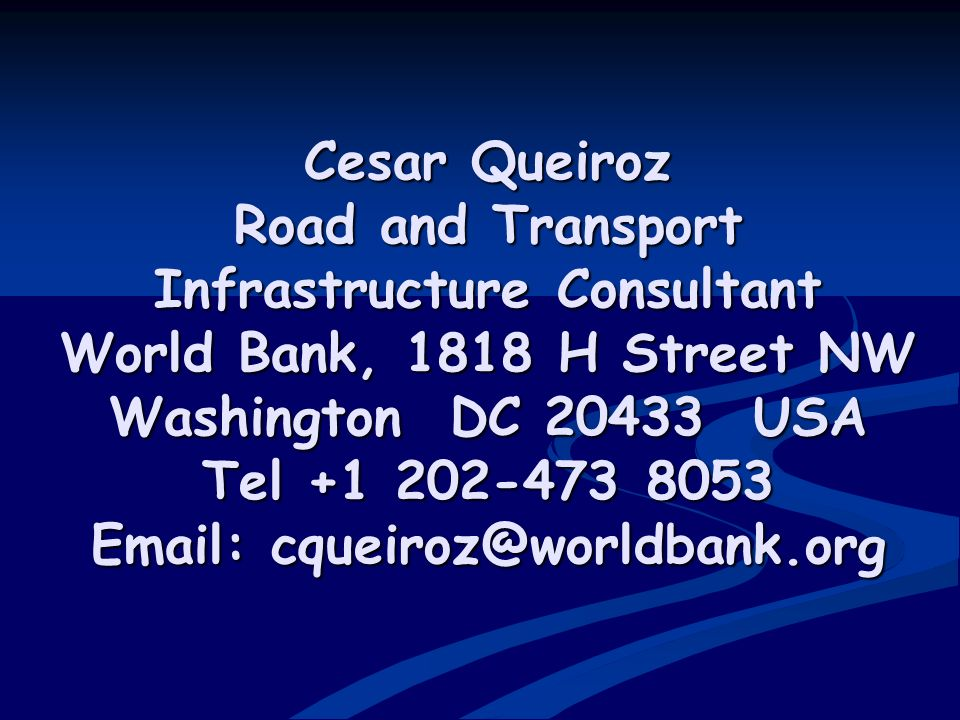 Cesar Queiroz Road and Transport Infrastructure Consultant World Bank, 1818 H Street NW Washington DC 20433 USA Tel +1 202-473 8053 Email: cqueiroz@worldbank.org